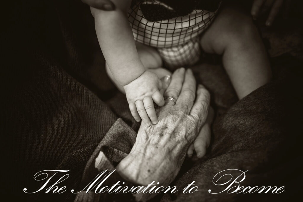 """Black and white image in sepia tones of the aged hand of an elderly person reaching out to and holding the hand of her baby great-grandson. The words """"The Motivation to Become"""" is in cursive script, centered on the bottom."""